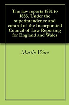 The law reports 1881 to 1885. Under the superintendence and control of the Incorporated Council of Law Reporting for England and Wales by [Ware, Martin, Hutchins, Peter Burrowes, Baker, George]