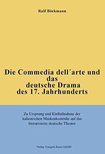 Die Commedia dell'arte und das deutsche Drama des 17. Jahrhunderts Zu Ursprung und Einflußnahme der italienischen Maskenkomödie  auf das literarisierte deutsche Theater