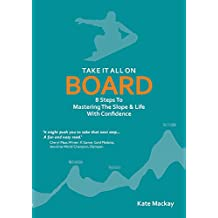 Take It All On Board: 8 Steps To Mastering The Slope & Life With Confidence (English Edition)