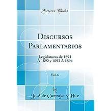 Discursos Parlamentarios, Vol. 6: Legislaturas de 1891 À 1892 y 1893 À 1894 (Classic Reprint)