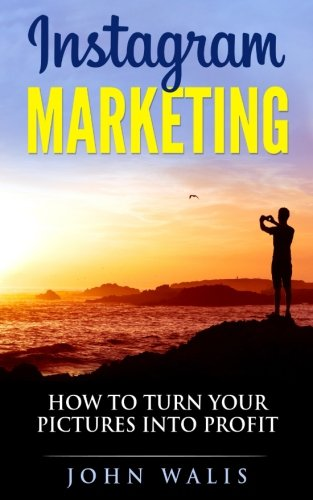 Walis, John: Instagram Marketing: How To Turn Your Pictures Into Profit