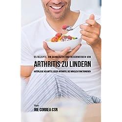 55 Rezepte, um Schmerzen und Beschwerden von Arthritis zu lindern: Naturliche Heilmittel gegen Arthritis, die wirklich funktionieren