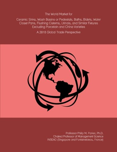 The World Market for Ceramic Sinks, Wash Basins or Pedestals, Baths, Bidets, Water Closet Pans, Flushing Cisterns, Urinals, and Similar Fixtures ... Varieties: A 2018 Global Trade Perspective