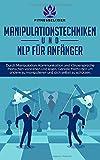 Manipulationstechniken und NLP für Anfänger: Durch Manipulation, Kommunikation und Körpersprache Menschen verstehen und lesen. Geniale Methoden um andere zu manipulieren und dich selbst zu schützen.