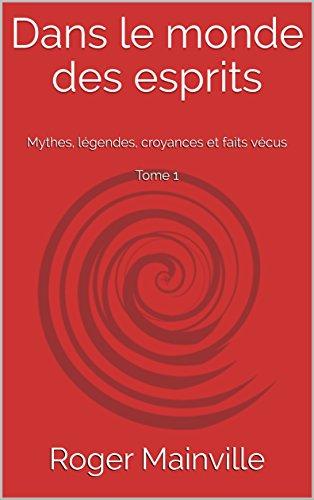 Dans le monde des esprits: Mythes, légendes, croyances et faits vécus  Tome 1 par Roger Mainville