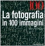 Cento. La fotografia in cento immagini. Ediz. illustrata