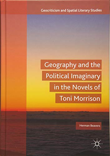 Geography and the Political Imaginary in the Novels of Toni Morrison (Geocriticism and Spatial Literary Studies)