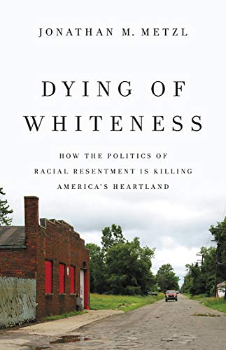 Dying of Whiteness: How the Politics of Racial Resentment Is Killing America's Heartland (Basic Books)