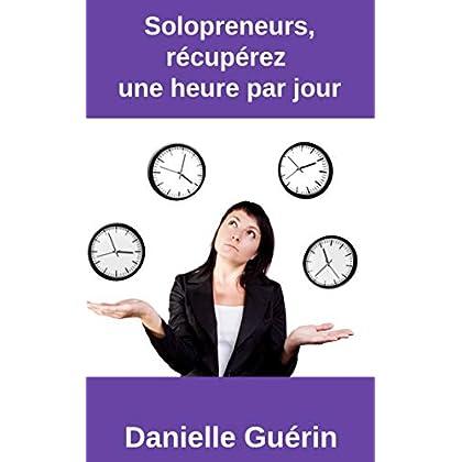 Solopreneurs, récupérez une  heure par jour: 15 actions concrètes pour être plus productif