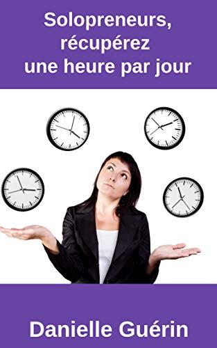 Solopreneurs, récupérez une  heure par jour: 15 actions concrètes pour être plus productif par Danielle Guérin