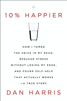 10% Happier: How I Tamed the Voice in My Head, Reduced Stress Without Losing My Edge, and Found Self-Help That Actually Works--A True Story von [Harris, Dan]