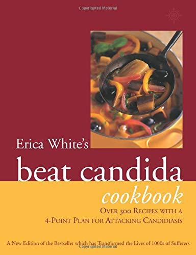 Erica White's Beat Candida Cookbook: Over 340 recipes with a 4-point plan for attacking candidiasis: Over 250 Recipes with a 4-point Plan for Attacking Candidiasis