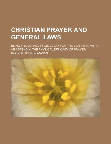 Christian Prayer and General Laws; Being the Burney Prize Essay for the Year 1873, With an Appendix, the Physical Efficacy of Prayer
