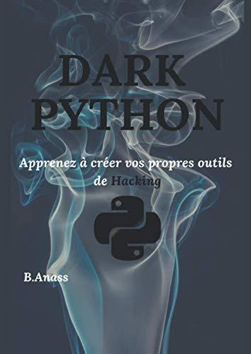 DARK PYTHON: Apprenez à créer vos propres outils de Hacking (2e édition) par  B. Anass