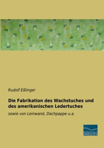 Die Fabrikation des Wachstuches und des amerikanischen Ledertuches: sowie von Leinwand, Dachpappe u.a.
