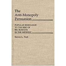 [(The Anti-monopoly Persuasion: Popular Resistance to Big Business in the Mid-west * * )] [Author: Steven L. Piott] [Mar-1985]