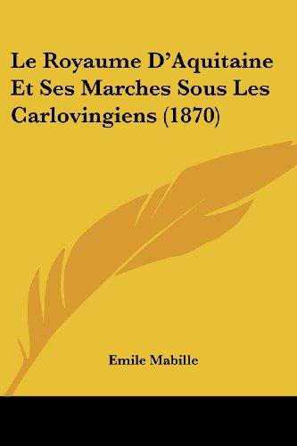 Le Royaume D'Aquitaine Et Ses Marches Sous Les Carlovingiens (1870)