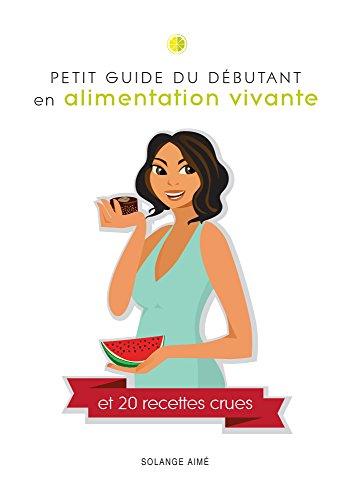 Petit guide du débutant en alimentation vivante et 20 recettes crues: Pour une santé à son plein potentiel