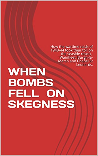 WHEN BOMBS FELL ON SKEGNESS: How the wartime raids of 1940-44 took their toll on the seaside resort, Wainfleet, Burgh-le-Marsh and Chapel St Leonards.