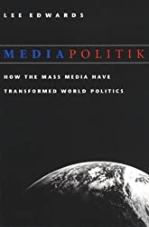 Mediapolitik: How the Mass Media Have Transformed World Politics by Lee Edwards (2001-04-02)