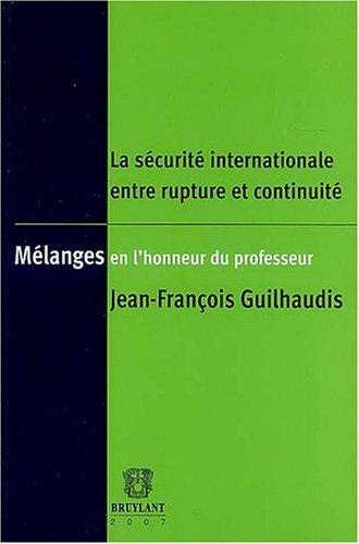 La sécurité internationale entre rupture et continuité : Mélanges en l'honneur du professeur Jean- François Guilhaudis