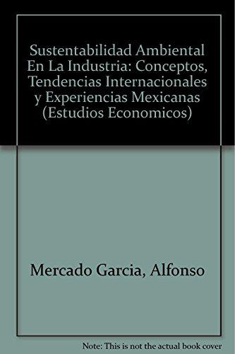 Sustentabilidad Ambiental En La Industria: Conceptos, Tendencias Internacionales y Experiencias Mexicanas (Estudios Economicos) por Alfonso Mercado Garcia
