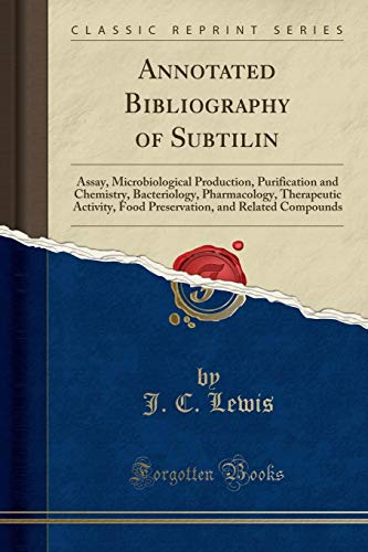 Annotated Bibliography of Subtilin: Assay, Microbiological Production, Purification and Chemistry, Bacteriology, Pharmacology, Therapeutic Activity, ... and Related Compounds (Classic Reprint)