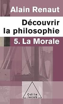 Découvrir la philosophie 5 : La Morale par [Renaut, Alain]