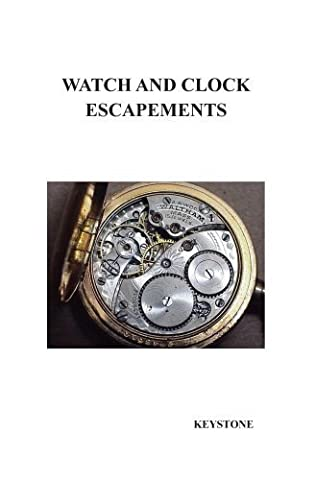 WATCH AND CLOCK ESCAPEMENTS A Complete Study In Theory and Practice of the Lever, Cylinder and Chronometer Escapements, Together with a Brief Account ... and Evolution of the Escapement in Horology by Keystone (2008-09-30)
