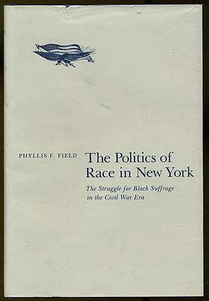 The Politics of Race in New York: The Struggle for Black Sufferage in the Civil War Era by Phyllis Field (1982-07-02)