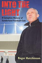 Into the Light: A Complete History of Sunderland Football Club by Roger Hutchinson (1999-11-22)