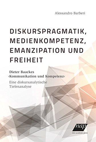 """Diskurspragmatik, Medienkompetenz, Emanzipation und Freiheit: Dieter Baackes """"Kommunikation und Kompetenz"""" – Eine diskursanalytische Tiefenanalyse"""