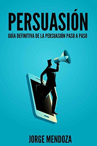 Persuasión: Guía definitiva de la persuasión, la persuasión, la persuasión maestría completa guía paso a paso por JORGE MENDOZA