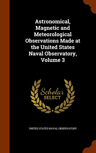 Astronomical, Magnetic and Meteorological Observations Made at the United States Naval Observatory, Volume 3
