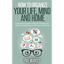 How to Organize Your Life, Mind and Home: 9 Organizing Principles To Help You Simplify Your Life, Increase Efficiency And Maximize Productivity. (The Good Living Collection Book 3) (English Edition)