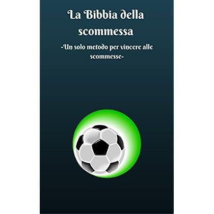 La Bibbia Della Scommessa: Un Solo Metodo Per Vincere Alle Scommesse.