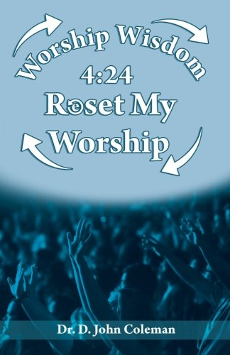 Worship Wisdom 4:24: Reset My Worship! (Dr. John Coleman)