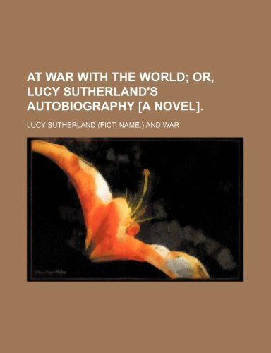 At War With the World; Or, Lucy Sutherland's Autobiography [A Novel].