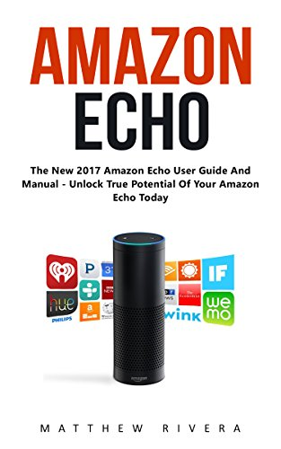 Amazon Echo: The New 2017 Amazon Echo User Guide And Manual - Unlock True Potential Of Your Amazon Echo Today! (English Edition)
