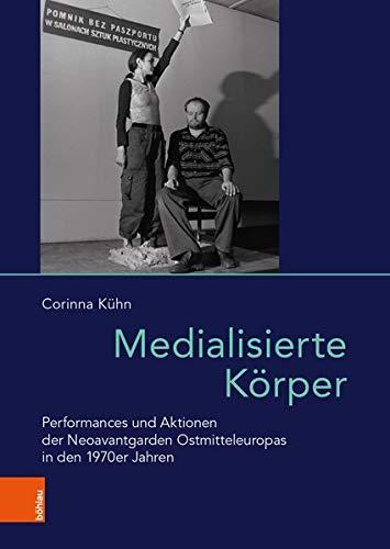 Medialisierte Körper: Performances und Aktionen der Neoavantgarden Ostmitteleuropas in den 1970er Jahren (Das östliche Europa: Kunst- und Kulturgeschichte)