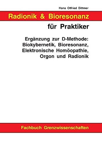 Radionik und Bioresonanz für Praktiker. Ergänzung zur D-Methode: Biokybernetik, Bioresonanz, Elektronische Homöopathie, Orgon und Radionik.