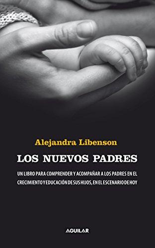 Los nuevos padres: Un libro para comprender y acompañar a los padres en el crecimiento y educación por Alejandra Libenson
