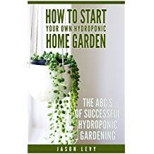 How To Start Your Own Hydroponic Home Garden: The ABCs of Successful Hydroponic Gardening