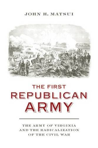 The First Republican Army: The Army of Virginia and the Radicalization of the Civil War (A Nation Divided: Studies in the Civil War Era) por John H. Matsui