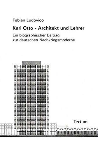 Karl Otto - Architekt und Lehrer: Ein biographischer Beitrag zur deutschen Nachkriegsmoderne