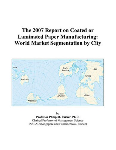 The 2007 Report on Coated or Laminated Paper Manufacturing: World Market Segmentation by City