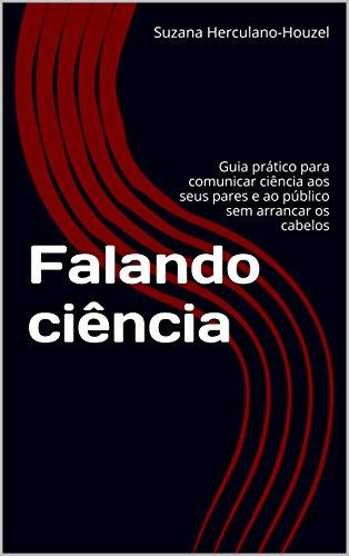 Falando ciência: Guia prático para comunicar ciência aos seus pares e ao público sem arrancar os cabelos (Portuguese Edition) por Suzana Herculano-Houzel