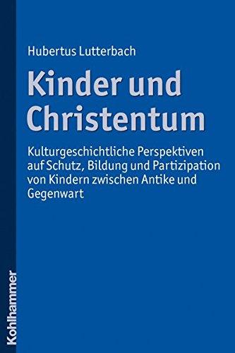 Kinder und Christentum: Kulturgeschichtliche Perspektiven auf Schutz, Bildung und Partizipation von Kindern zwischen Antike und Gegenwart