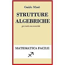 Strutture algebriche: per tutti con esercizi (Matematica facile Vol. 3)