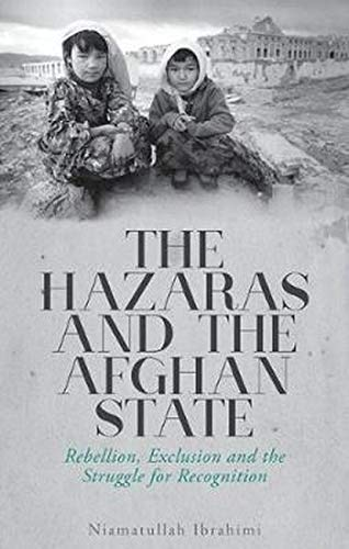 The Hazaras and the Afghan State: Rebellion, Exclusion and the Struggle for Recognition